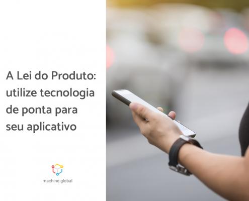 Pessoa segurando um aplicativo. Ao lado está escrito a lei do produto utilize tecnologia de ponta para seu aplicativo