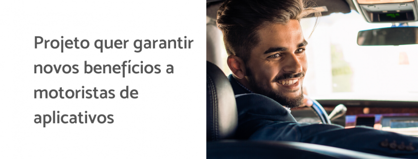 À direita, motorista sorri dentro do carro com o voltante na mão. À esquerda está escrito: projeto quer garantir novos benefícios a motoristas de aplicativos
