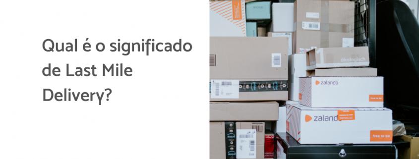 Na imagem, algumas caixas amontoadas dento de um caminhão, ao lado está escrito: qual é o significado de last mile delivery?