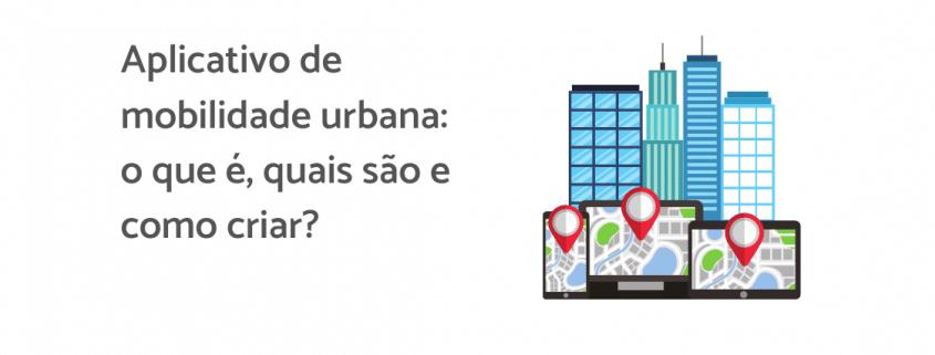 """Ilustração de quatro prédios em cima de telas de celulares, ao lado está escrito """"Aplicativo de mobilidade urbana: o que é, quais são e como criar?"""""""